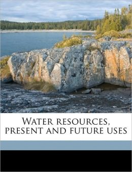 Water resources, present and future uses