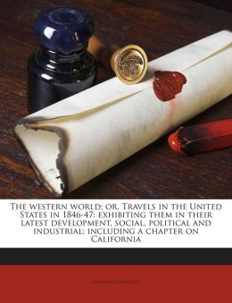 The western world; or, Travels in the United States in 1846-47: exhibiting them in their latest development, social, political and industrial; including a chapter on California Volume 2