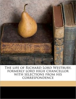 The life of Richard Lord Westbury, formerly lord high chancellor with selections from his correspondence Volume 2