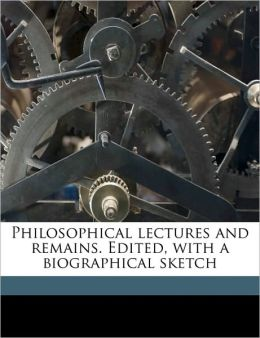 Philosophical lectures and remains. Edited, with a biographical sketch Volume 1