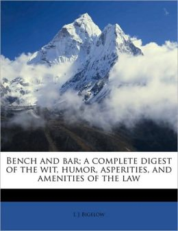 Bench and bar; a complete digest of the wit, humor, asperities, and amenities of the law