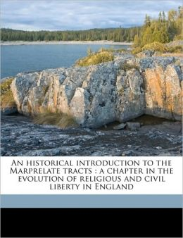An historical introduction to the Marprelate tracts: a chapter in the evolution of religious and civil liberty in England