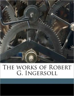 The works of Robert G. Ingersoll Volume 3