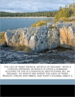 The life of Saint Patrick, apostle of Ireland: with a copious appendix, in which is given a summary account of the ecclesiastical institutions, &c. in Ireland : to which are added The lives of Saint Bridget, virgin and abbess, and Saint Columba, abbot, a