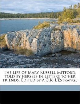 The life of Mary Russell Mitford, told by herself in letters to her friends. Edited by A.G.K. L'Estrange Volume 2
