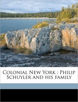 Colonial New York: Philip Schuyler and his family Volume 01