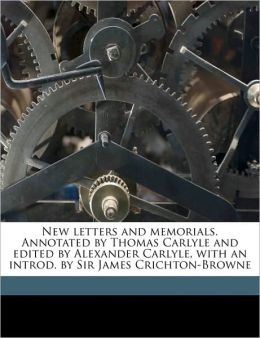 New letters and memorials. Annotated by Thomas Carlyle and edited by Alexander Carlyle, with an introd. by Sir James Crichton-Browne Volume 1
