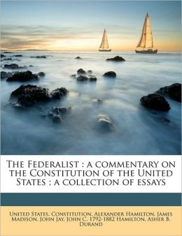 The Federalist: a commentary on the Constitution of the United States ; a collection of essays