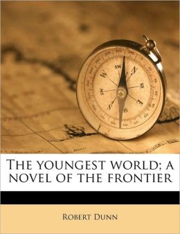 The youngest world; a novel of the frontier