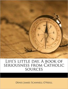 Life's little day. A book of seriousness from Catholic sources