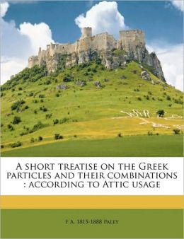 A short treatise on the Greek particles and their combinations: according to Attic usage
