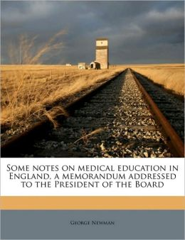 Some notes on medical education in England, a memorandum addressed to the President of the Board