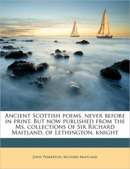 Ancient Scottish poems, never before in print. But now published from the Ms. collections of Sir Richard Maitland, of Lethington, knight Volume 1