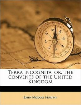 Terra incognita, or, the convents of the United Kingdom