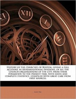 History of the churches of Boston, giving a full account, in denominational divisions, of all the church organizations of the city, from their formation to the present time, with dates and complete statistics ; compiled with great care from first sources.