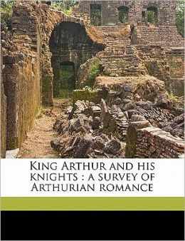King Arthur and his knights: a survey of Arthurian romance