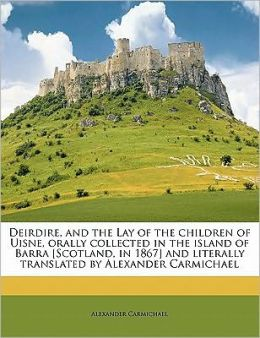 Deirdire, and the Lay of the children of Uisne, orally collected in the island of Barra [Scotland, in 1867] and literally translated by Alexander Carmichael