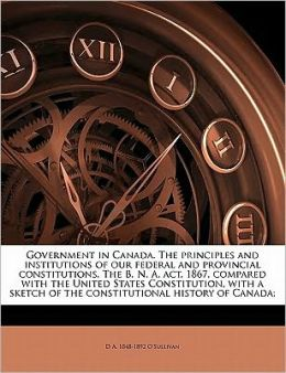 Government in Canada. The principles and institutions of our federal and provincial constitutions. The B. N. A. act, 1867, compared with the United States Constitution, with a sketch of the constitutional history of Canada;