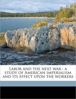 Labor and the next war: a study of American imperialism and its effect upon the workers