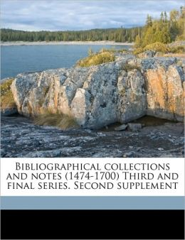 Bibliographical collections and notes (1474-1700) Third and final series. Second supplement