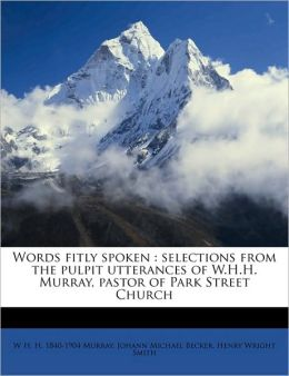 Words fitly spoken: selections from the pulpit utterances of W.H.H. Murray, pastor of Park Street Church