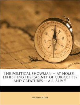 The political showman -- at home!: exhibiting his cabinet of curiosities and creatures -- all alive!