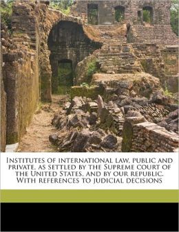 Institutes Of International Law, Public And Private, As Settled By The Supreme Court Of The United States, And By Our Republic. With References To Judicial Decisions