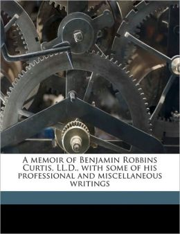 A Memoir Of Benjamin Robbins Curtis, Ll.D., With Some Of His Professional And Miscellaneous Writings