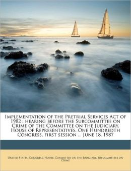 Implementation of the Pretrial Services Act of 1982: hearing before the Subcommittee on Crime of the Committee on the Judiciary, House of Representatives, One Hundredth Congress, first session ... June 18, 1987
