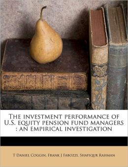 The Investment Performance of U.S. Equity Pension Fund Managers: An Empirical Investigation