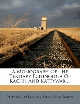 A Monograph Of The Tertiary Echinoidea Of Kachh And Kattywar ...