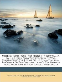 Military Road From Fort Benton To Fort Walla-walla: Letter From The Secretary Of War, Transmitting The Report Of Lieutenant Mullan, In Charge Of The Construction Of The Military Road From Fort Benton To Fort Walla-walla