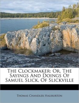 The Clockmaker: Or, The Sayings And Doings Of Samuel Slick, Of Slickville