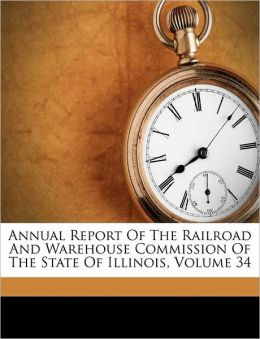 Annual Report Of The Railroad And Warehouse Commission Of The State Of Illinois, Volume 34