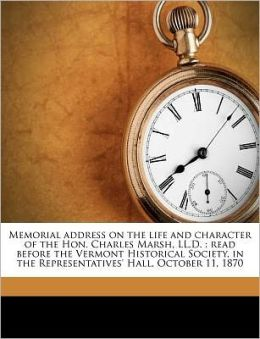 Memorial address on the life and character of the Hon. Charles Marsh, LL.D.: read before the Vermont Historical Society, in the Representatives' Hall, October 11, 1870