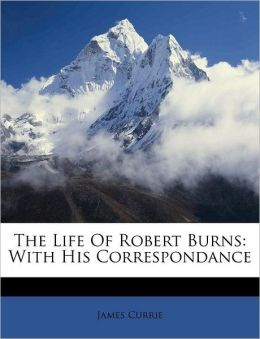 The Life Of Robert Burns: With His Correspondance