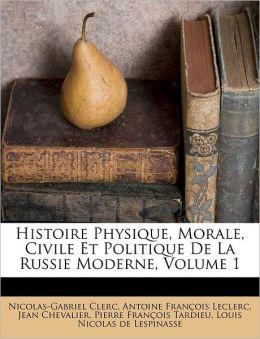 Histoire Physique, Morale, Civile Et Politique de La Russie Moderne, Volume 1