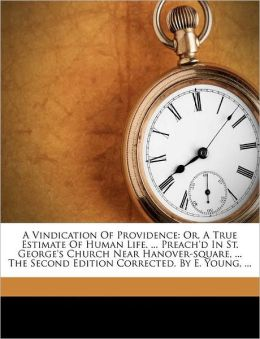 A Vindication Of Providence: Or, A True Estimate Of Human Life. ... Preach'd In St. George's Church Near Hanover-square, ... The Second Edition Corrected. By E. Young, ...