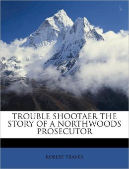 TROUBLE SHOOTAER THE STORY OF A NORTHWOODS PROSECUTOR