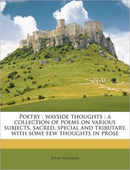 Poetry: wayside thoughts : a collection of poems on various subjects, sacred, special and tributary, with some few thoughts in prose