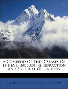 A Compend Of The Diseases Of The Eye: Including Refraction And Surgical Operations