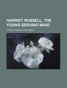 Harriet Russell, the young servant-maid