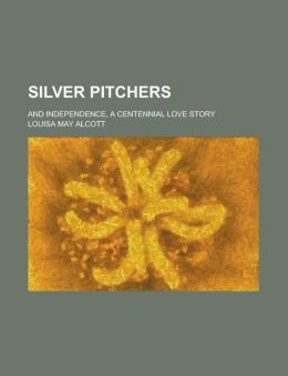 Silver Pitchers; And Independence, a Centennial Love Story