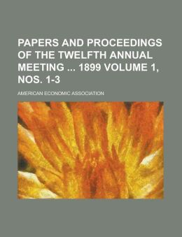 Papers and Proceedings of the Twelfth Annual Meeting 1899 Volume 1, nos. 1-3