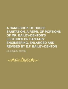 A hand-book of house sanitation. A repr. of portions of mr. Bailey-Denton's lectures on sanitary engineering, enlarged and revised by E.F. Bailey-Denton