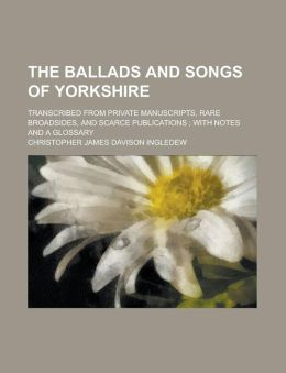 The ballads and songs of Yorkshire; transcribed from private manuscripts, rare broadsides, and scarce publications ; with notes and a glossary