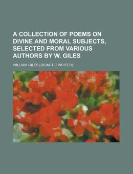 A collection of poems on divine and moral subjects, selected from various authors by W. Giles