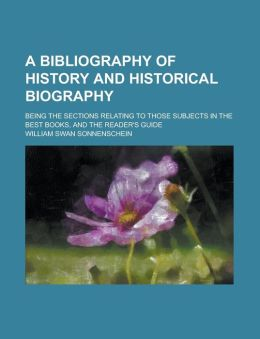 A bibliography of history and historical biography; being the sections relating to those subjects in The Best Books, and The Reader's Guide