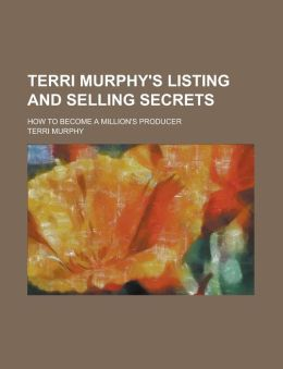 Terri Murphy's Listing and Selling Secrets; How to Become a Million's Producer