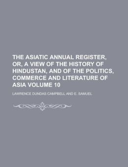 The Asiatic annual register, or, A View of the history of Hindustan, and of the politics, commerce and literature of Asia Volume 10